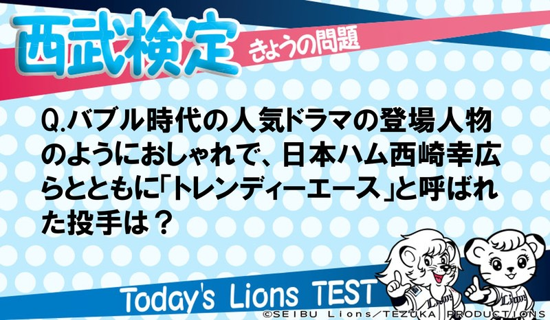 Q.バブル時代の人気ドラマの登場人物のようにおしゃれで、日本ハム西崎幸広らとともに「トレンディーエース」と呼ばれた投手は?